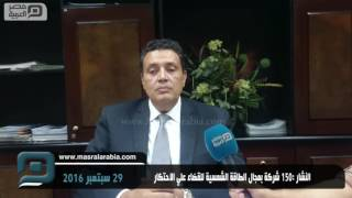 مصر العربية | النشار :150 شركة بمجال الطاقة الشمسية للقضاء علي الاحتكار