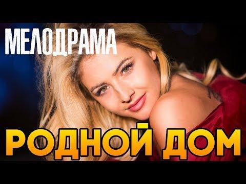 Фильм понравившийся многим! РОДНОЙ ДОМ / Русские мелодрамы 2018 новинки мелодрамы комедии