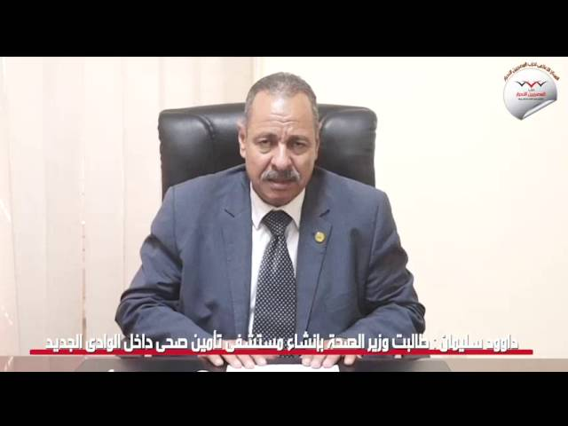 داوود سليمان: طالبت وزير الصحة بانشاء مستشفى تأمين صحي داخل الوادى الجديد