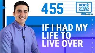 AULA DE INGLÊS 455 If I had my life to live over