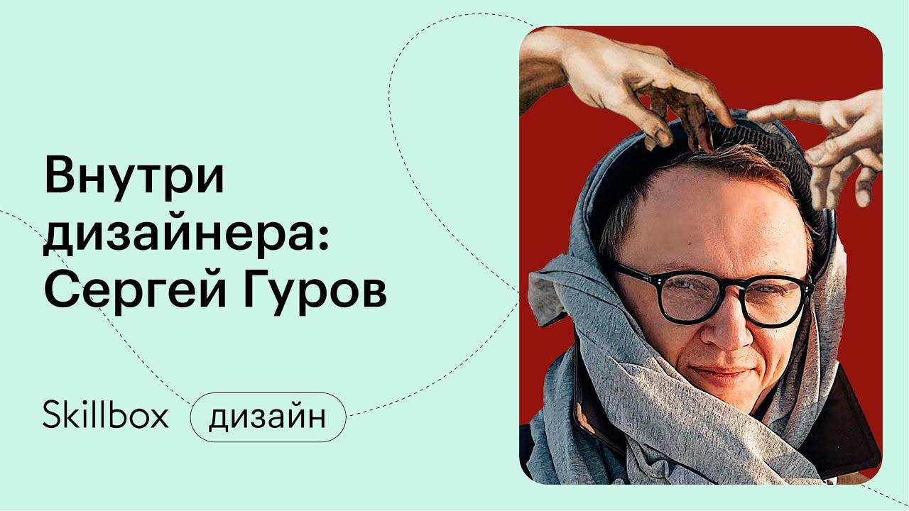 Внутри дизайнера: Сергей Гуров. Работа, чтобы доказать кому-то, что ты можешь!