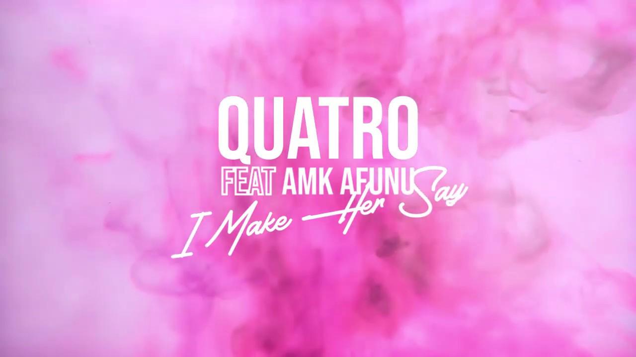 Quatro - I Make Her Say ft. AMK Afunu (Official Lyric Video)