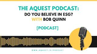 The Aquest Podcast - Do you believe in ESG? with Bob Quinn