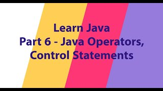 Part 6 - Java Operators, Control Statements