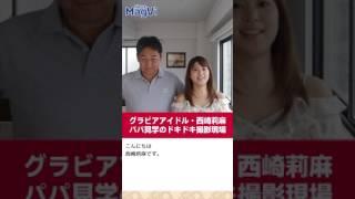 グラビアアイドル・西崎莉麻 パパ見学のドキドキ撮影現場 雑誌のニュー...
