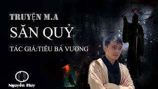 TRUYỆN M.A: SĂN QUỶ   Truyện M.a dân gian mới của Tiểu Bá Vương   Nguyễn Huy diễn đọc