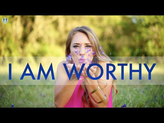I Am Worthy Affirmations - I Am Worthy to Deserve Love, Abundance, Joy, Pleasure