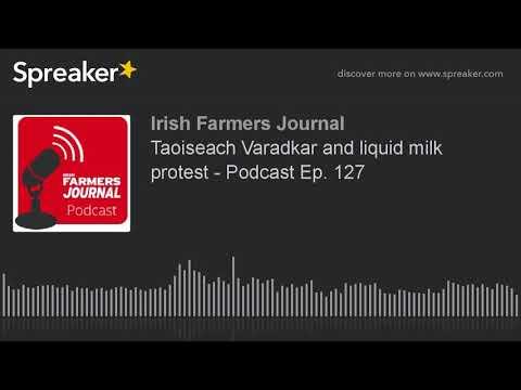 Taoiseach Varadkar and liquid milk protest - Podcast Ep. 127