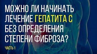 Можно ли начинать лечение гепатита С без определения  фиброза? Часть 1