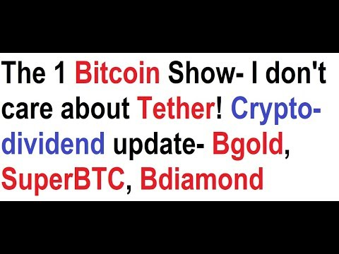 The 1 Bitcoin Show- I don't care about Tether! Crypto-dividend update- Bgold, SuperBTC, Bdiamond