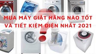 Nên chọn máy giặt hãng nào mua máy giặt hãng nào tốt và tiết kiệm điện nhất 2021