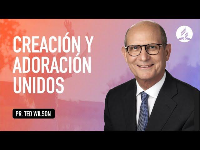 Creación y Adoración Unidos / Pastor Ted Wilson