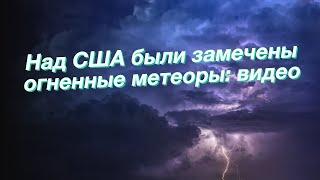 Над США были замечены огненные метеоры: видео
