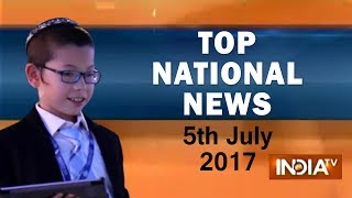 Top National News of the Day | 5th July, 2017 - India TV