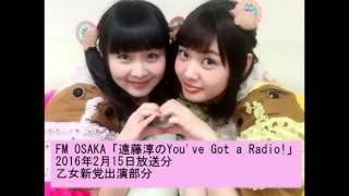 説明 FM OSAKA「遠藤淳のYou've Got a Radio!」 2016年2月15日 乙女新党...