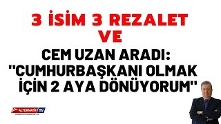 """3 İSİM 3 REZALET ve CEM UZAN ARADI:""""CUMHURBAŞKANI OLMAK İÇİN 2 AYA DÖNÜYORUM""""(Sabahattin Önkibar)"""