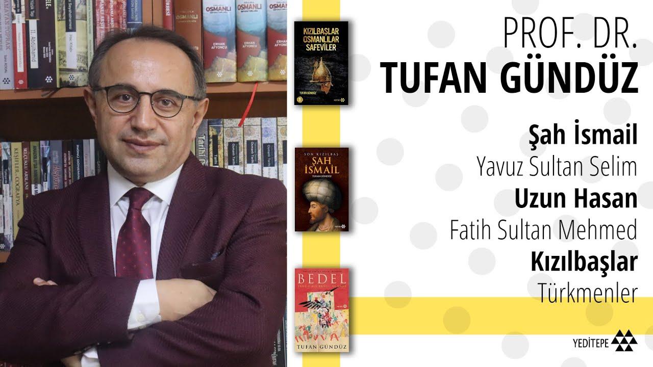 Prof. Dr. Tufan Gündüz | Şah İsmail, Kızılbaşlar, Yavuz Sultan Selim, Uzun Hasan, Osmanlı