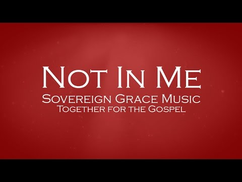 Not In Me - Sovereign Grace Music
