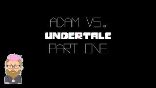 Adam vs. Undertale, Part One