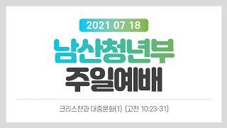 """[남산교회 청년부예배] 2021.7.18 """"크…"""