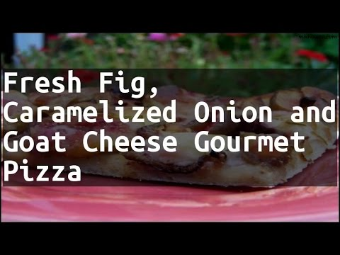 Recipe Fresh Fig, Caramelized Onion and Goat Cheese Gourmet Pizza