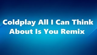 Video Coldplay - All I Can Think About Is You Remix download MP3, 3GP, MP4, WEBM, AVI, FLV Januari 2018
