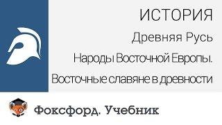 История. Народы Восточной Европы. Восточные славяне в древности. Центр онлайн-обучения «Фоксфорд»