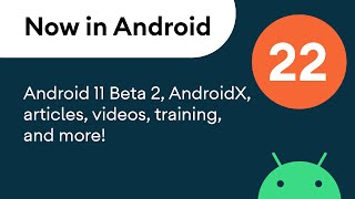 Now in Android: 22 - Android 11 Beta 2, AndroidX, articles, videos, training, and more!