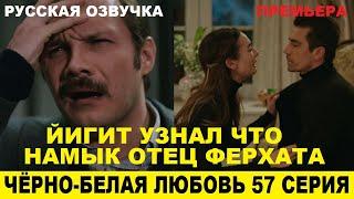 ЧЁРНО-БЕЛАЯ ЛЮБОВЬ 57 СЕРИЯ, описание серии турецкого сериала на русском языке