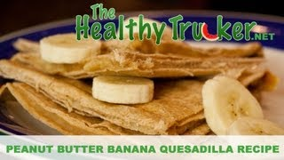 Peanut Butter Banana Quesadillas - Healthy Snack Recipe For Truck Drivers