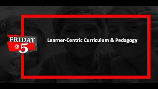 Friday@5: Learner-Centric Curriculum & Pedagogy