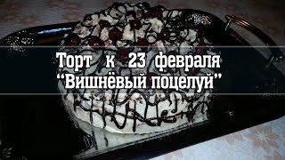 """Торт """"ВИШНЁВЫЙ ПОЦЕЛУЙ"""" к 23 Февраля!"""
