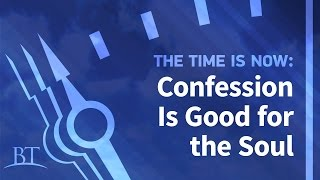 The Time Is Now: Confession Is Good for the Soul