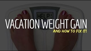 VACATION WEIGHT GAIN (and how to fix it!)