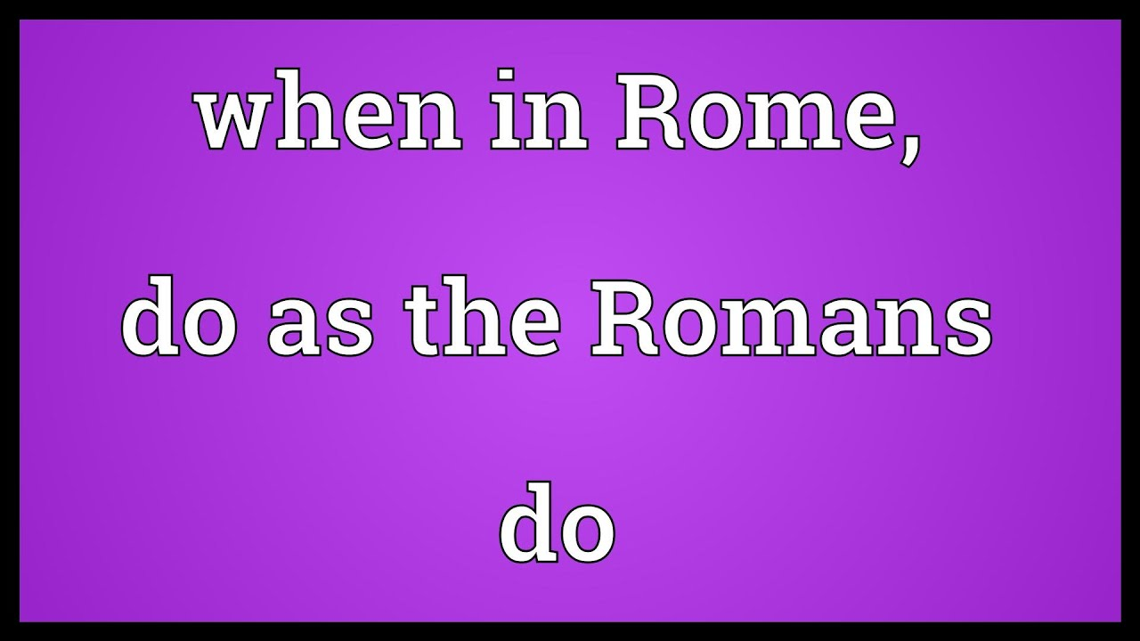 when in rome do as the romans do 2018-7-16 what are you living for where is your heart set how are you living when in rome, do you do as the romans do or,.