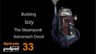 Building Izzy the Steampunk Astromech Droid. Star Wars Droids by Podpadstudios Season 1 episode 33