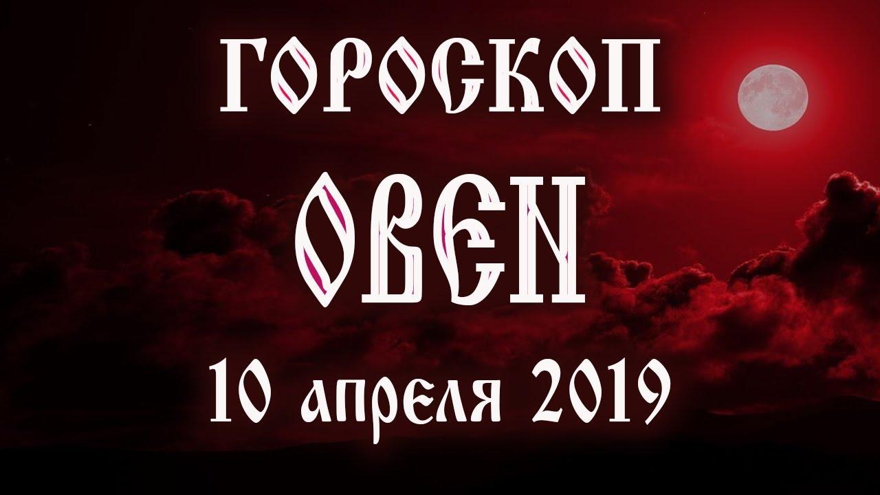 Гороскоп на сегодня 10 апреля 2019 года Овен ♈ Полнолуние через 10 дней