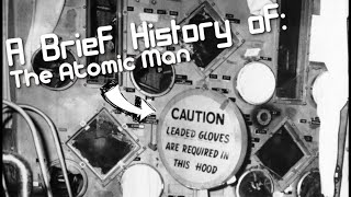 A Brief History of: The Atomic Man (Short Documentary)
