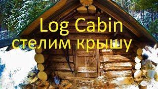 Log Cabin build. Ремонт избушки Кроем крышу