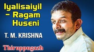 Iyalisaiyil – Ragam Huseni | T. M. Krishna | Thiruppugazh