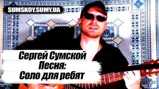 Сергей Сумской - Соло для ребят (ПОЕТ АВТОР ПЕСНИ ПОД ГИТАРУ)