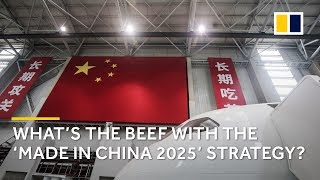 What's the beef with the 'Made in China 2025' strategy?