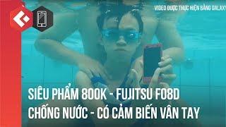 """Mở hộp DƯỚI NƯỚC """"Siêu Phẩm"""" 800k Fujitsu f-08D   Cảm biến vân tay + chống nước"""