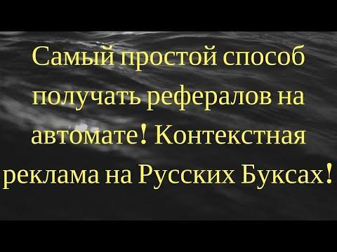 Самый простой способ получать рефералов на автомате! Контекстная реклама на Русских Буксах!