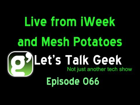 Lets Talk Geek Episode 66: Live from iWeek and Mesh Potatoes