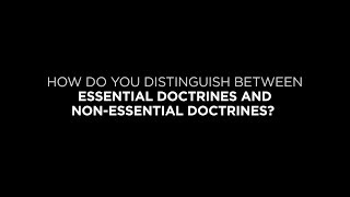 How Do You Distinguish Between Essential Doctrines and Non-Essential Doctrines?