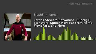 Patrick Stewart, Batwoman, Supergirl, Star Wars, Spider-Man: Far From Home, MoviePass, and More