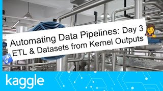 Getting Started with Automated Data Pipelines, Day 3: ETL & Datasets from Kernel Outputs | Kaggle