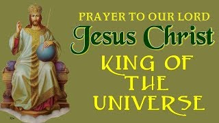 PRAYER TO OUR LORD JESUS CHRIST KING OF THE UNIVERSE (CHRIST THE KING)