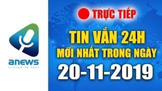 🔴 TIN TỨC 24H MỚI NHẤT HÔM NAY  |  ANEWS 20-11-2019 - BUỔI SÁNG